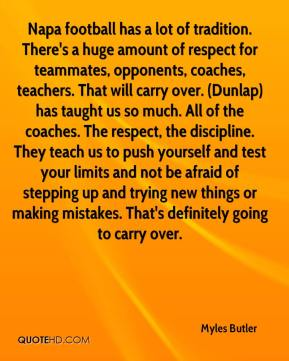 Napa football has a lot of tradition. There's a huge amount of respect for teammates, opponents, coaches, teachers. That will carry over. (Dunlap) has taught us so much. All of the coaches. The respect, the discipline. They teach us to push yourself and test your limits and not be afraid of stepping up and trying new things or making mistakes. That's definitely going to carry over.