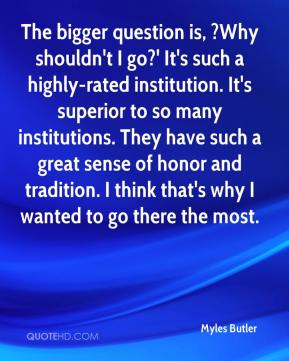 Myles Butler  - The bigger question is, ?Why shouldn't I go?' It's such a highly-rated institution. It's superior to so many institutions. They have such a great sense of honor and tradition. I think that's why I wanted to go there the most.