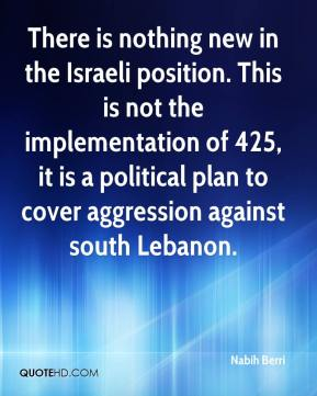 There is nothing new in the Israeli position. This is not the implementation of 425, it is a political plan to cover aggression against south Lebanon.