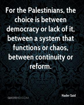 Nader Said  - For the Palestinians, the choice is between democracy or lack of it, between a system that functions or chaos, between continuity or reform.