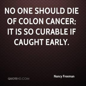 No one should die of colon cancer; it is so curable if caught early.