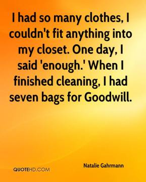 Natalie Gahrmann  - I had so many clothes, I couldn't fit anything into my closet. One day, I said 'enough.' When I finished cleaning, I had seven bags for Goodwill.