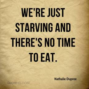 Nathalie Dupree  - We're just starving and there's no time to eat.