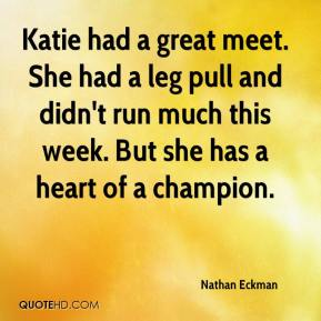 Nathan Eckman  - Katie had a great meet. She had a leg pull and didn't run much this week. But she has a heart of a champion.