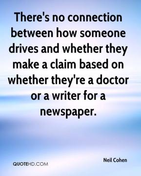 Neil Cohen  - There's no connection between how someone drives and whether they make a claim based on whether they're a doctor or a writer for a newspaper.