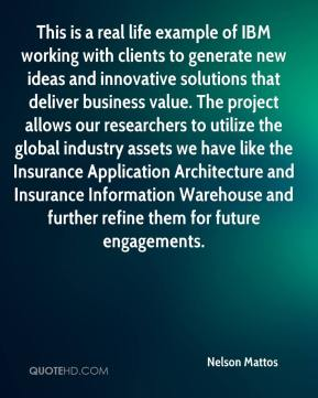 Nelson Mattos  - This is a real life example of IBM working with clients to generate new ideas and innovative solutions that deliver business value. The project allows our researchers to utilize the global industry assets we have like the Insurance Application Architecture and Insurance Information Warehouse and further refine them for future engagements.