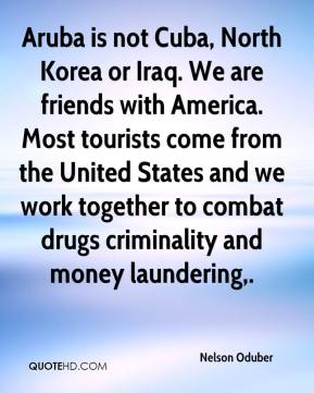 Nelson Oduber  - Aruba is not Cuba, North Korea or Iraq. We are friends with America. Most tourists come from the United States and we work together to combat drugs criminality and money laundering.