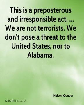 Nelson Oduber  - This is a preposterous and irresponsible act, ... We are not terrorists. We don't pose a threat to the United States, nor to Alabama.