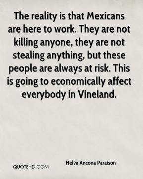 The reality is that Mexicans are here to work. They are not killing anyone, they are not stealing anything, but these people are always at risk. This is going to economically affect everybody in Vineland.