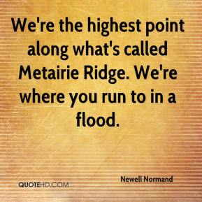 Newell Normand  - We're the highest point along what's called Metairie Ridge. We're where you run to in a flood.