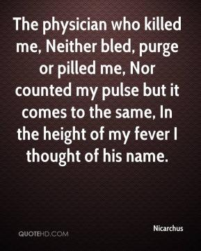 Nicarchus  - The physician who killed me, Neither bled, purge or pilled me, Nor counted my pulse but it comes to the same, In the height of my fever I thought of his name.