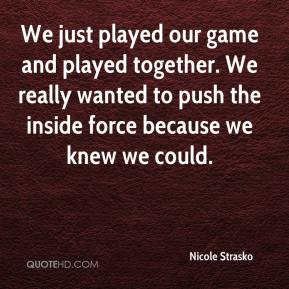 Nicole Strasko  - We just played our game and played together. We really wanted to push the inside force because we knew we could.