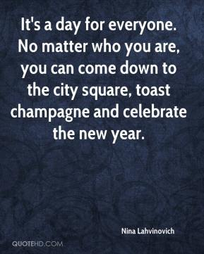 Nina Lahvinovich  - It's a day for everyone. No matter who you are, you can come down to the city square, toast champagne and celebrate the new year.