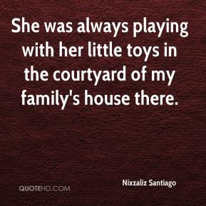 Nixzaliz Santiago  - She was always playing with her little toys in the courtyard of my family's house there.