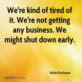 Nolen Buchanan  - We're kind of tired of it. We're not getting any business. We might shut down early.
