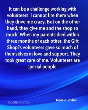 Noonie Boldon  - It can be a challenge working with volunteers. I cannot fire them when they drive me crazy. But on the other hand, they give me and the shop so much! When my parents died within three months of each other, the Gift Shop?s volunteers gave so much of themselves in love and support. They took great care of me. Volunteers are special people.