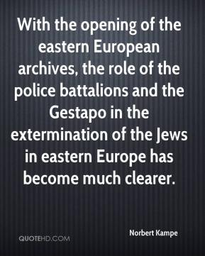 Norbert Kampe  - With the opening of the eastern European archives, the role of the police battalions and the Gestapo in the extermination of the Jews in eastern Europe has become much clearer.