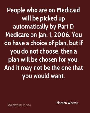 Noreen Weems  - People who are on Medicaid will be picked up automatically by Part D Medicare on Jan. 1, 2006. You do have a choice of plan, but if you do not choose, then a plan will be chosen for you. And it may not be the one that you would want.