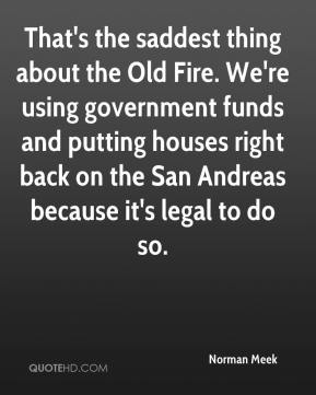 Norman Meek  - That's the saddest thing about the Old Fire. We're using government funds and putting houses right back on the San Andreas because it's legal to do so.