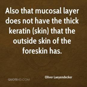 Oliver Laeyendecker  - Also that mucosal layer does not have the thick keratin (skin) that the outside skin of the foreskin has.