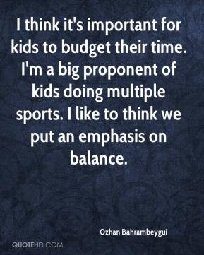 Ozhan Bahrambeygui  - I think it's important for kids to budget their time. I'm a big proponent of kids doing multiple sports. I like to think we put an emphasis on balance.