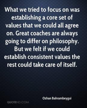Ozhan Bahrambeygui  - What we tried to focus on was establishing a core set of values that we could all agree on. Great coaches are always going to differ on philosophy. But we felt if we could establish consistent values the rest could take care of itself.