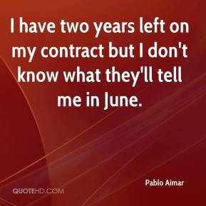 Pablo Aimar  - I have two years left on my contract but I don't know what they'll tell me in June.