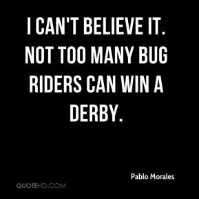 Pablo Morales  - I can't believe it. Not too many bug riders can win a Derby.