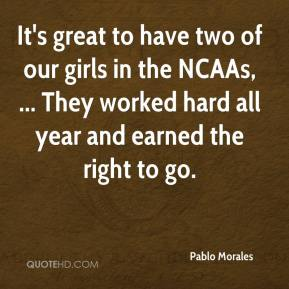 Pablo Morales  - It's great to have two of our girls in the NCAAs, ... They worked hard all year and earned the right to go.