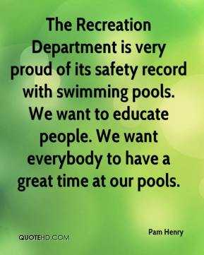 Pam Henry  - The Recreation Department is very proud of its safety record with swimming pools. We want to educate people. We want everybody to have a great time at our pools.