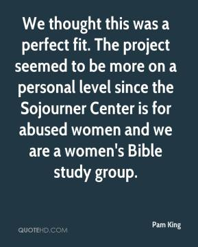 Pam King  - We thought this was a perfect fit. The project seemed to be more on a personal level since the Sojourner Center is for abused women and we are a women's Bible study group.