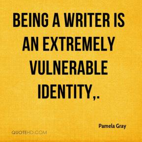 Pamela Gray  - Being a writer is an extremely vulnerable identity.