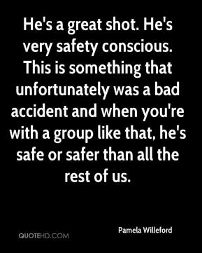 He's a great shot. He's very safety conscious. This is something that unfortunately was a bad accident and when you're with a group like that, he's safe or safer than all the rest of us.