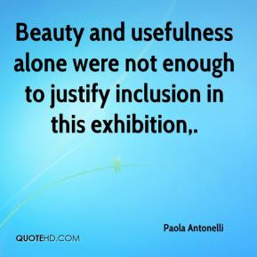 Paola Antonelli  - Beauty and usefulness alone were not enough to justify inclusion in this exhibition.