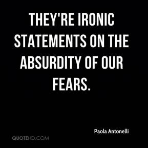Paola Antonelli  - They're ironic statements on the absurdity of our fears.