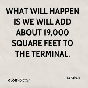 Pat Abeln  - What will happen is we will add about 19,000 square feet to the terminal.