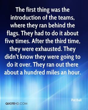 Pat Ball  - The first thing was the introduction of the teams, where they ran behind the flags. They had to do it about five times. After the third time, they were exhausted. They didn't know they were going to do it over. They ran out there about a hundred miles an hour.