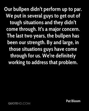 Pat Bloom  - Our bullpen didn't perform up to par. We put in several guys to get out of tough situations and they didn't come through. It's a major concern. The last two years, the bullpen has been our strength. By and large, in those situations guys have come through for us. We're definitely working to address that problem.