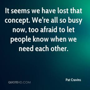 Pat Cravins  - It seems we have lost that concept. We're all so busy now, too afraid to let people know when we need each other.