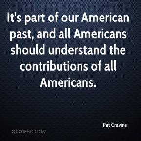 Pat Cravins  - It's part of our American past, and all Americans should understand the contributions of all Americans.