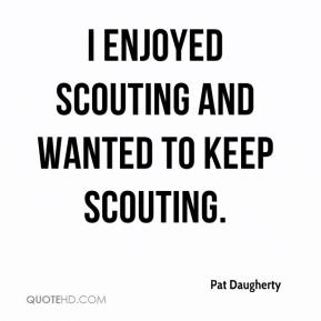Pat Daugherty  - I enjoyed scouting and wanted to keep scouting.
