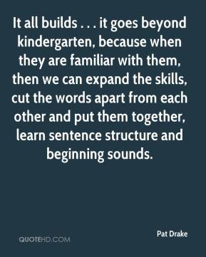 Pat Drake  - It all builds . . . it goes beyond kindergarten, because when they are familiar with them, then we can expand the skills, cut the words apart from each other and put them together, learn sentence structure and beginning sounds.