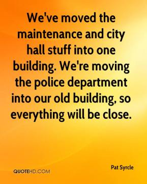 Pat Syrcle  - We've moved the maintenance and city hall stuff into one building. We're moving the police department into our old building, so everything will be close.
