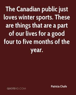 Patricia Chafe  - The Canadian public just loves winter sports. These are things that are a part of our lives for a good four to five months of the year.