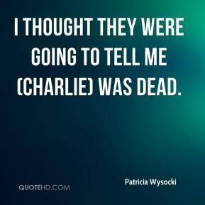Patricia Wysocki  - I thought they were going to tell me (Charlie) was dead.