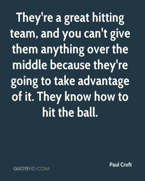 Paul Croft  - They're a great hitting team, and you can't give them anything over the middle because they're going to take advantage of it. They know how to hit the ball.