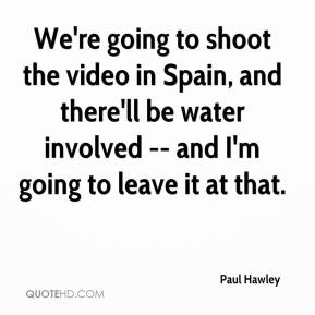 Paul Hawley  - We're going to shoot the video in Spain, and there'll be water involved -- and I'm going to leave it at that.