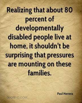 Paul Herrera  - Realizing that about 80 percent of developmentally disabled people live at home, it shouldn't be surprising that pressures are mounting on these families.