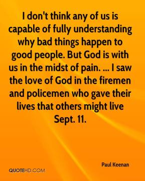 I don't think any of us is capable of fully understanding why bad things happen to good people. But God is with us in the midst of pain. ... I saw the love of God in the firemen and policemen who gave their lives that others might live Sept. 11.