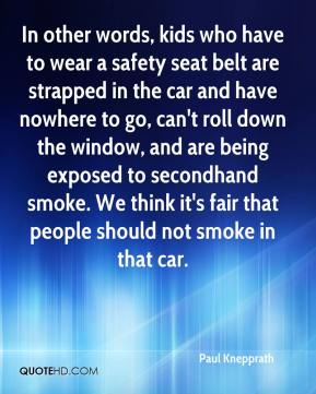 Paul Knepprath  - In other words, kids who have to wear a safety seat belt are strapped in the car and have nowhere to go, can't roll down the window, and are being exposed to secondhand smoke. We think it's fair that people should not smoke in that car.